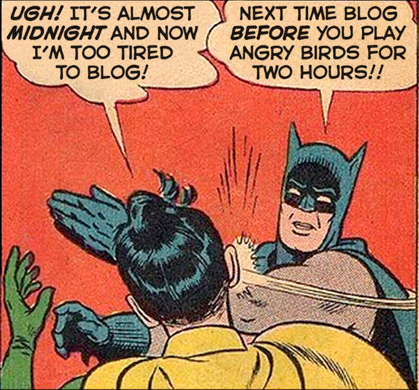I'm too tired to blog, Batman! SLAP! Next time blog BEFORE you play Angry Birds!